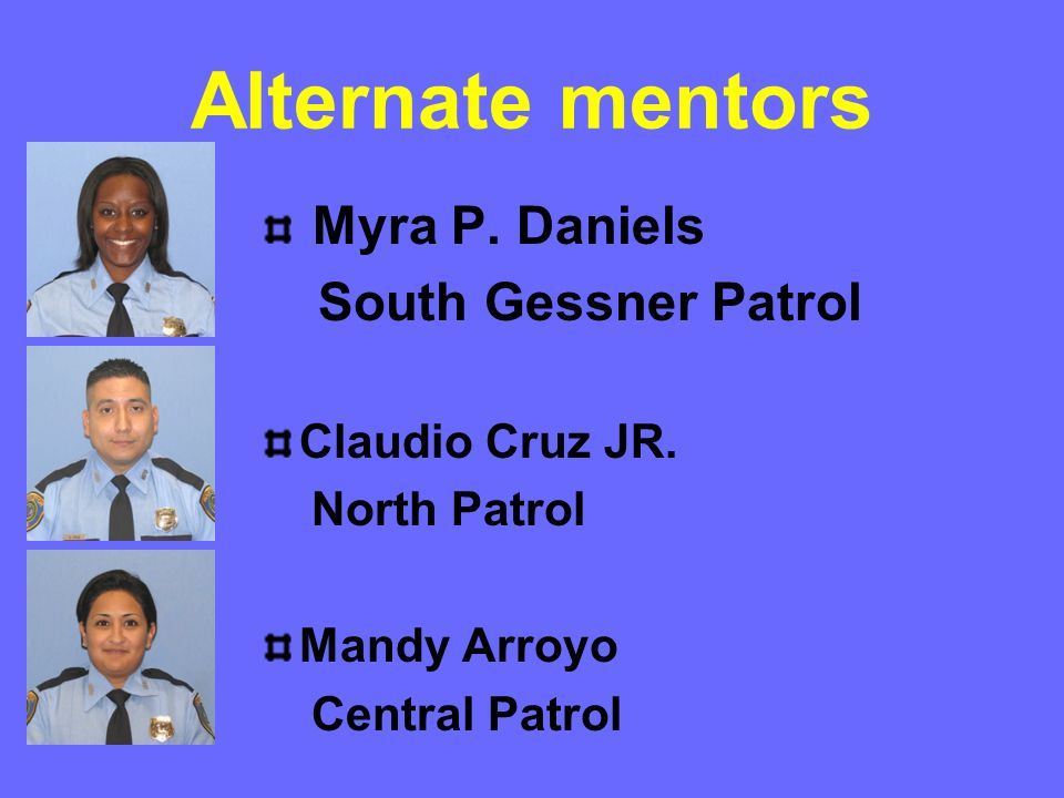 Alternate mentors Myra P. Daniels South Gessner Patrol Claudio Cruz JR. North Patrol Mandy Arroyo Central Patrol
