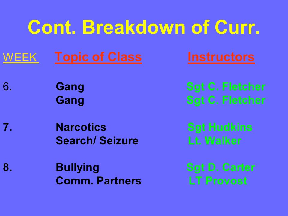 Cont. Breakdown of Curr. WEEK Topic of Class Instructors 6. Gang Sgt C. Fletcher Gang Sgt C. Fletcher 7. Narcotics Sgt Hudkins Search/ Seizure Lt. Wal