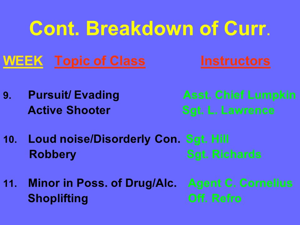 Cont. Breakdown of Curr. WEEK Topic of Class Instructors 9. Pursuit/ Evading Asst. Chief Lumpkin Active Shooter Sgt. L. Lawrence 10. Loud noise/Disord