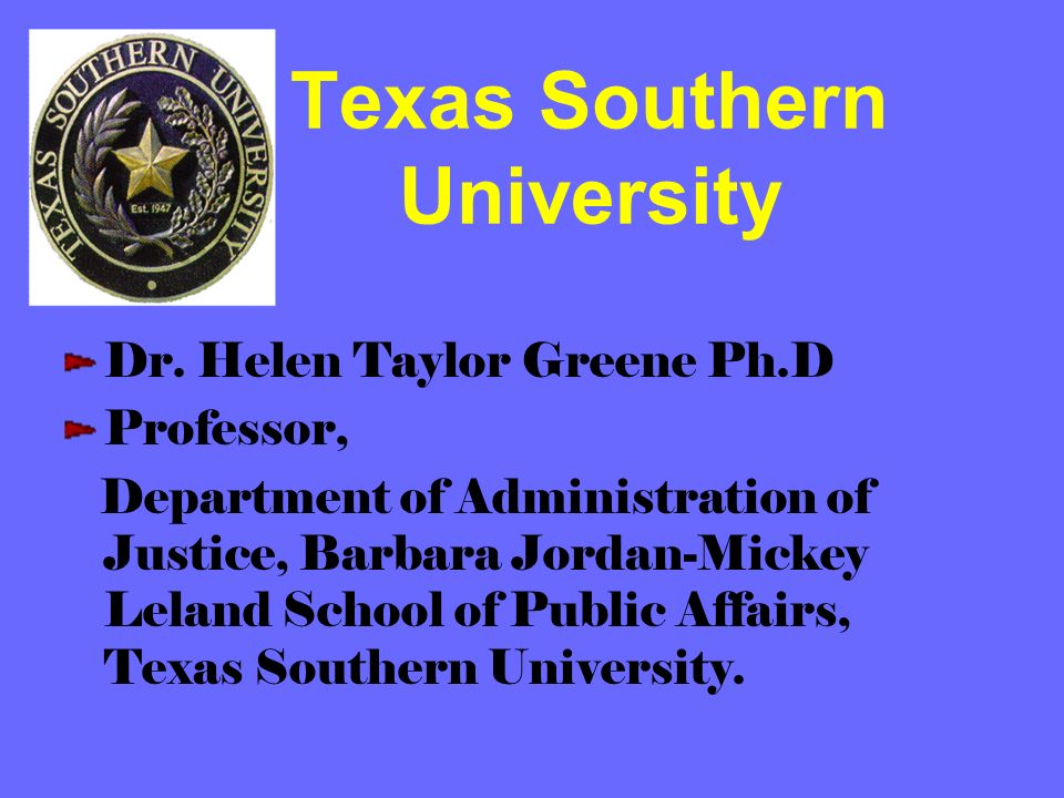 Texas Southern University Dr. Helen Taylor Greene Ph.D Professor, Department of Administration of Justice, Barbara Jordan-Mickey Leland School of Publ
