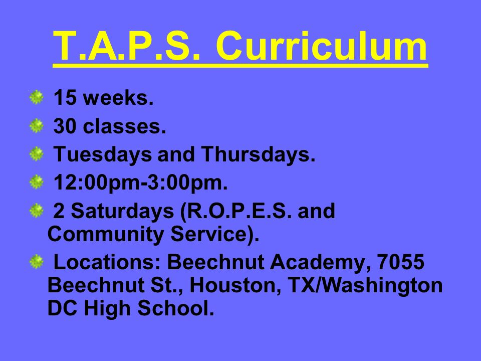 T.A.P.S. Curriculum 15 weeks. 30 classes. Tuesdays and Thursdays. 12:00pm-3:00pm. 2 Saturdays (R.O.P.E.S. and Community Service). Locations: Beechnut