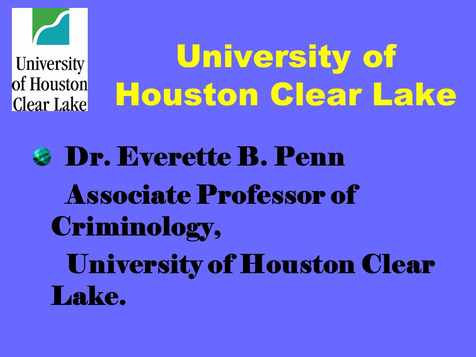 University of Houston Clear Lake Dr. Everette B. Penn Associate Professor of Criminology, University of Houston Clear Lake.