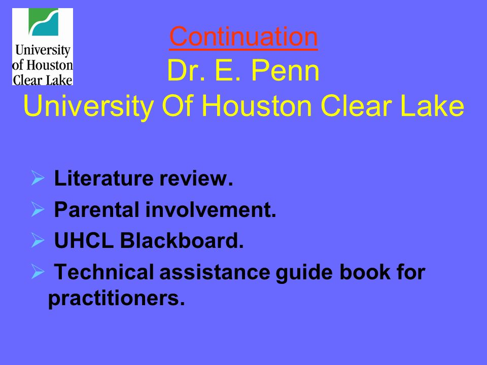 Continuation Dr. E. Penn University Of Houston Clear Lake Literature review. Parental involvement. UHCL Blackboard. Technical assistance guide book fo
