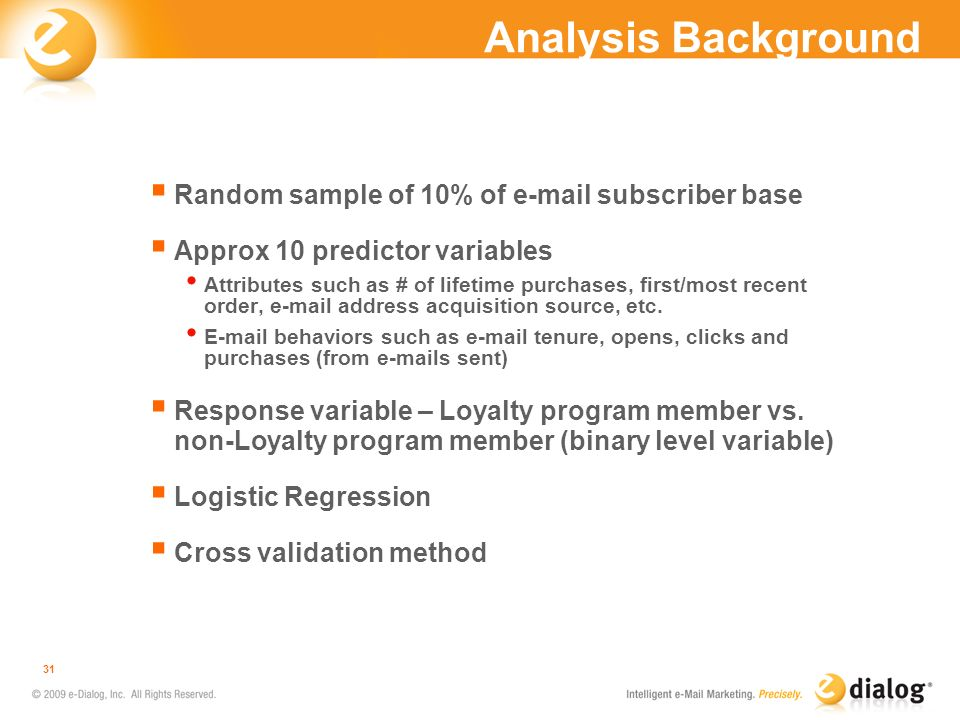 Analysis Background Random sample of 10% of e-mail subscriber base Approx 10 predictor variables Attributes such as # of lifetime purchases, first/mos