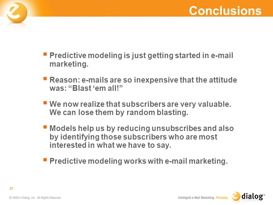 Conclusions Predictive modeling is just getting started in e-mail marketing. Reason: e-mails are so inexpensive that the attitude was: Blast em all! W