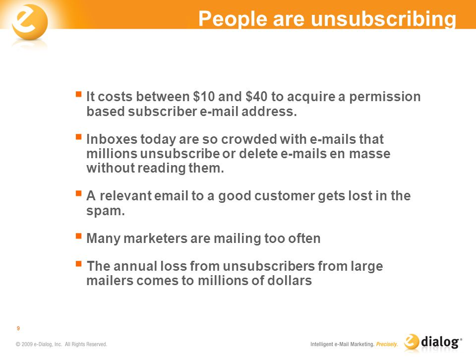People are unsubscribing It costs between $10 and $40 to acquire a permission based subscriber e-mail address. Inboxes today are so crowded with e-mai