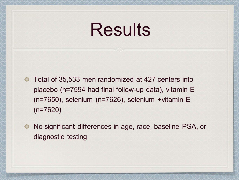 Results Total of 35,533 men randomized at 427 centers into placebo (n=7594 had final follow-up data), vitamin E (n=7650), selenium (n=7626), selenium