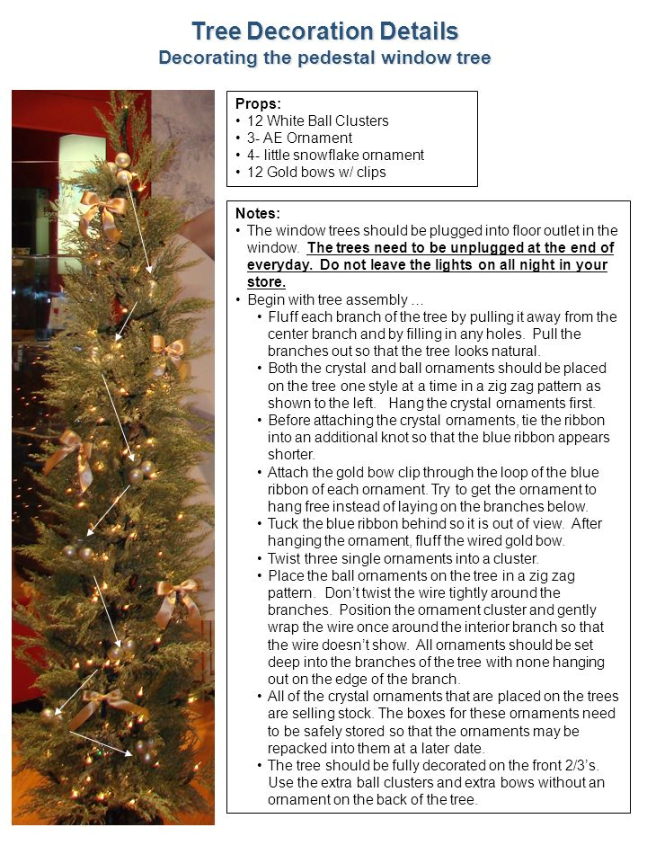 11 Tree Decoration Details Decorating the pedestal window tree Notes: The window trees should be plugged into floor outlet in the window. The trees ne
