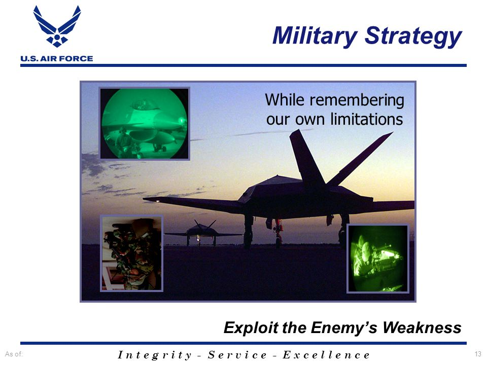 I n t e g r i t y - S e r v i c e - E x c e l l e n c e As of:13 Exploit the Enemys Weakness While remembering our own limitations Military Strategy