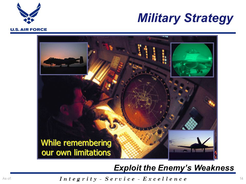 I n t e g r i t y - S e r v i c e - E x c e l l e n c e As of:14 Exploit the Enemys Weakness While remembering our own limitations Military Strategy
