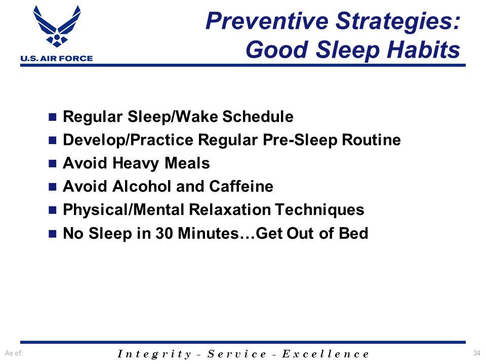 I n t e g r i t y - S e r v i c e - E x c e l l e n c e As of:34 Preventive Strategies: Good Sleep Habits Regular Sleep/Wake Schedule Develop/Practice