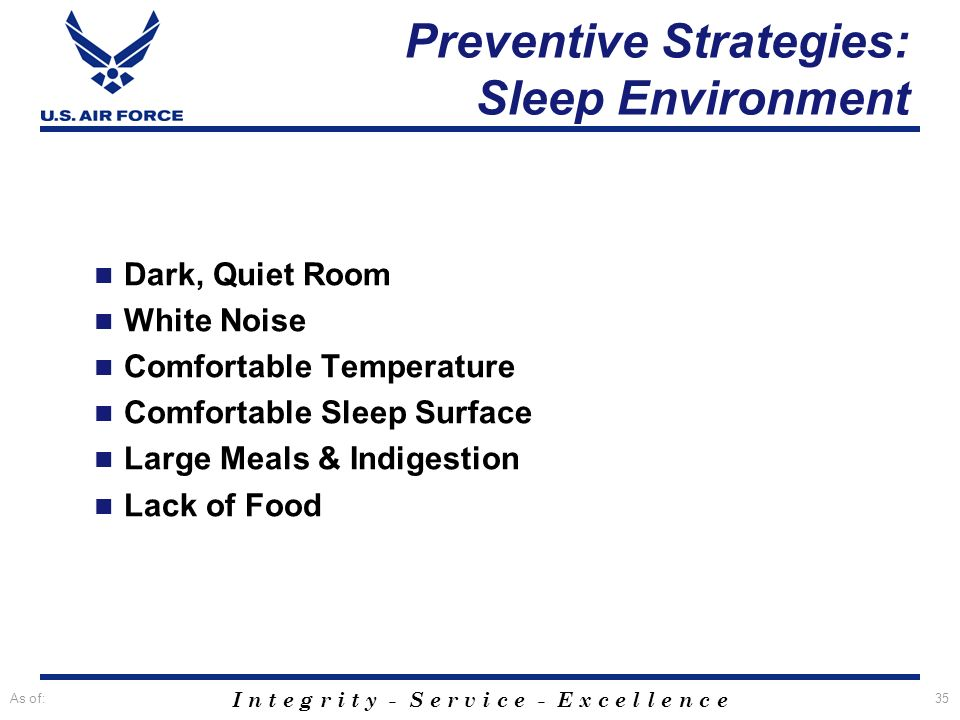 I n t e g r i t y - S e r v i c e - E x c e l l e n c e As of:35 Preventive Strategies: Sleep Environment Dark, Quiet Room White Noise Comfortable Tem