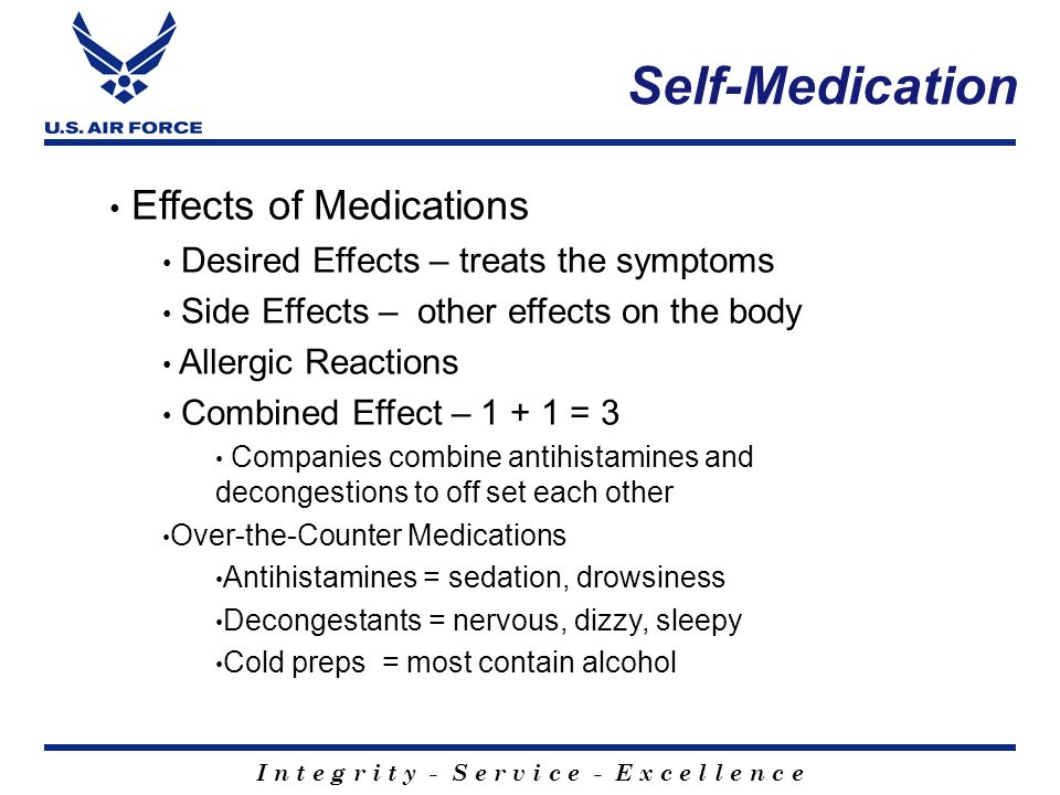 I n t e g r i t y - S e r v i c e - E x c e l l e n c e Effects of Medications Desired Effects – treats the symptoms Side Effects – other effects on t