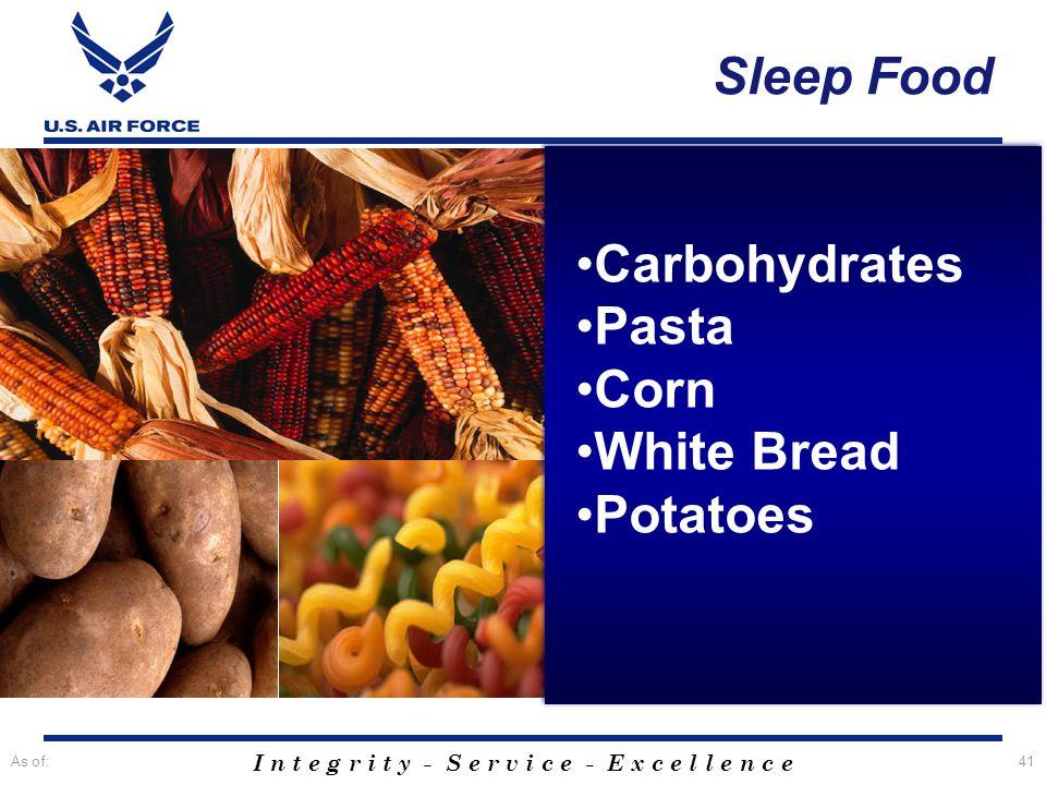 I n t e g r i t y - S e r v i c e - E x c e l l e n c e As of:41 Sleep Food Carbohydrates Pasta Corn White Bread Potatoes