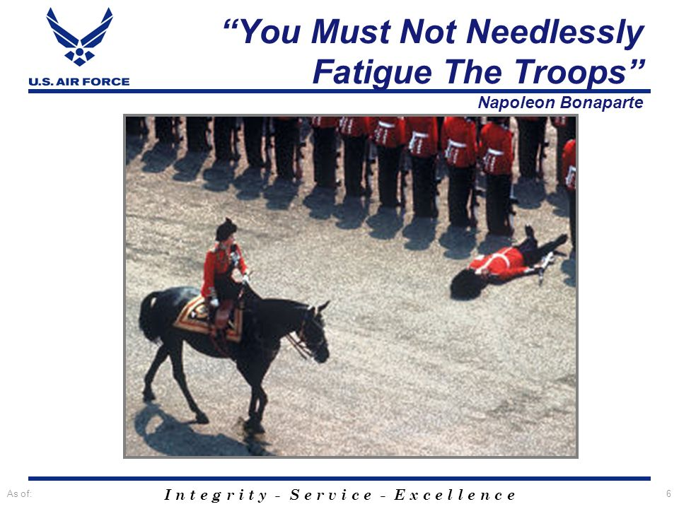 I n t e g r i t y - S e r v i c e - E x c e l l e n c e As of:6 You Must Not Needlessly Fatigue The Troops Napoleon Bonaparte