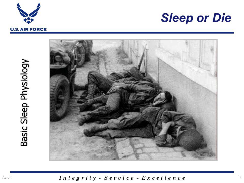 I n t e g r i t y - S e r v i c e - E x c e l l e n c e As of:7 Basic Sleep Physiology Sleep or Die