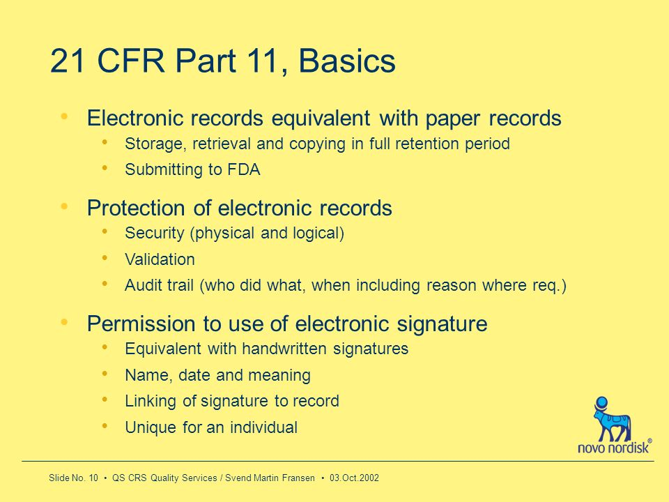 Slide No. 10 QS CRS Quality Services / Svend Martin Fransen 03.Oct.2002 21 CFR Part 11, Basics Electronic records equivalent with paper records Storag