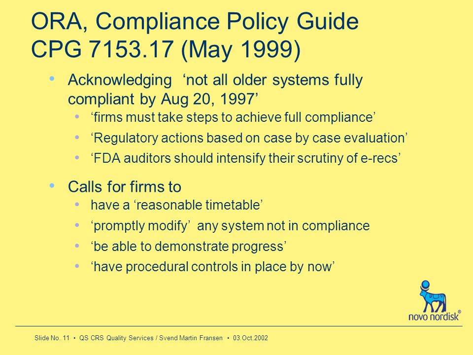 Slide No. 11 QS CRS Quality Services / Svend Martin Fransen 03.Oct.2002 ORA, Compliance Policy Guide CPG 7153.17 (May 1999) Acknowledging not all olde
