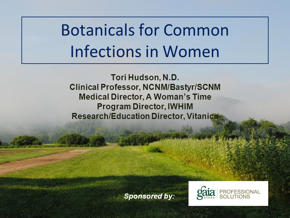 Botanicals for Common Infections in Women Tori Hudson, N.D. Clinical Professor, NCNM/Bastyr/SCNM Medical Director, A Womans Time Program Director, IWH