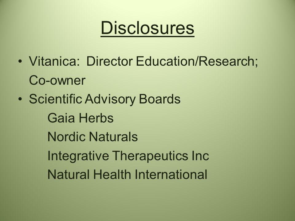 Disclosures Vitanica: Director Education/Research; Co-owner Scientific Advisory Boards Gaia Herbs Nordic Naturals Integrative Therapeutics Inc Natural