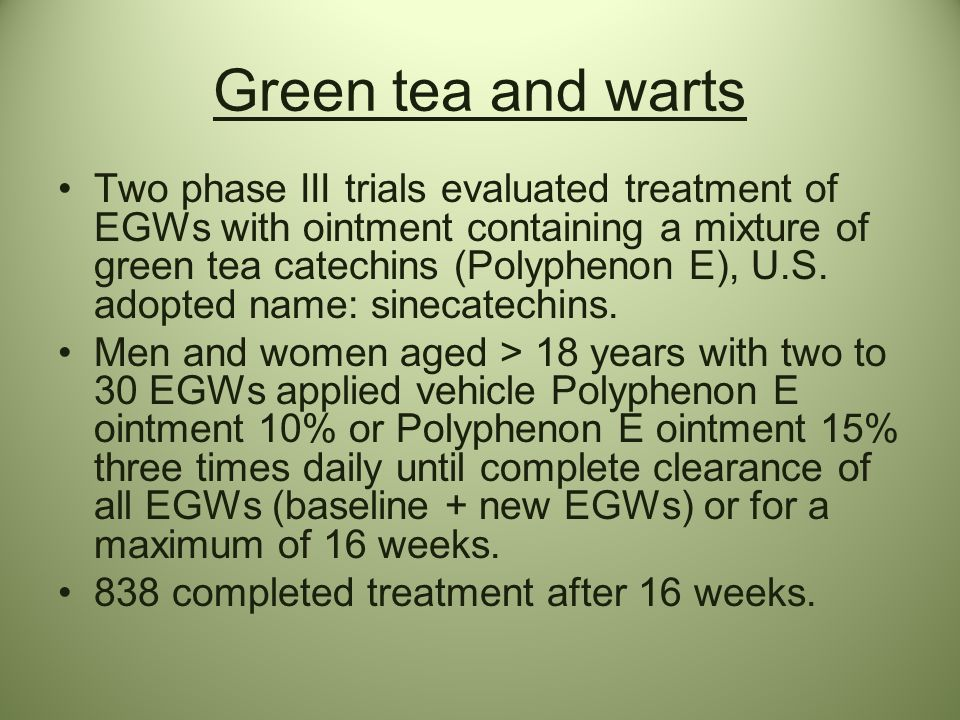 Green tea and warts Two phase III trials evaluated treatment of EGWs with ointment containing a mixture of green tea catechins (Polyphenon E), U.S. ad