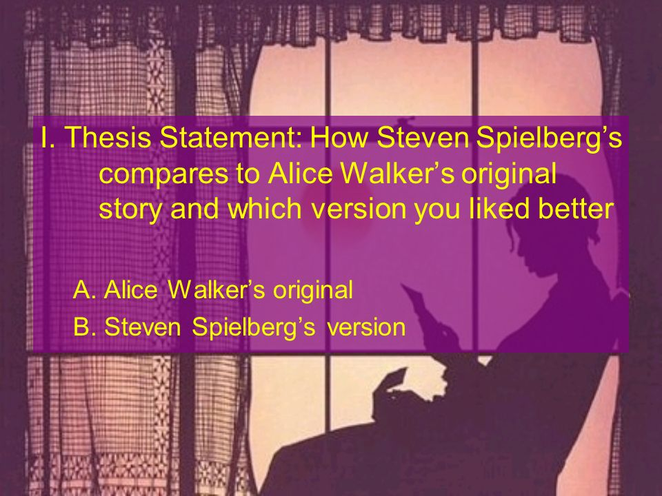 I. Thesis Statement: How Steven Spielbergs compares to Alice Walkers original story and which version you liked better A. Alice Walkers original B. St