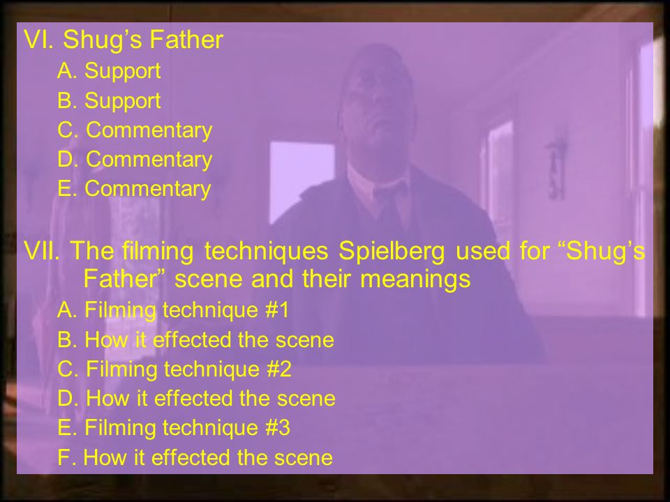 VI. Shugs Father A. Support B. Support C. Commentary D. Commentary E. Commentary VII. The filming techniques Spielberg used for Shugs Father scene and