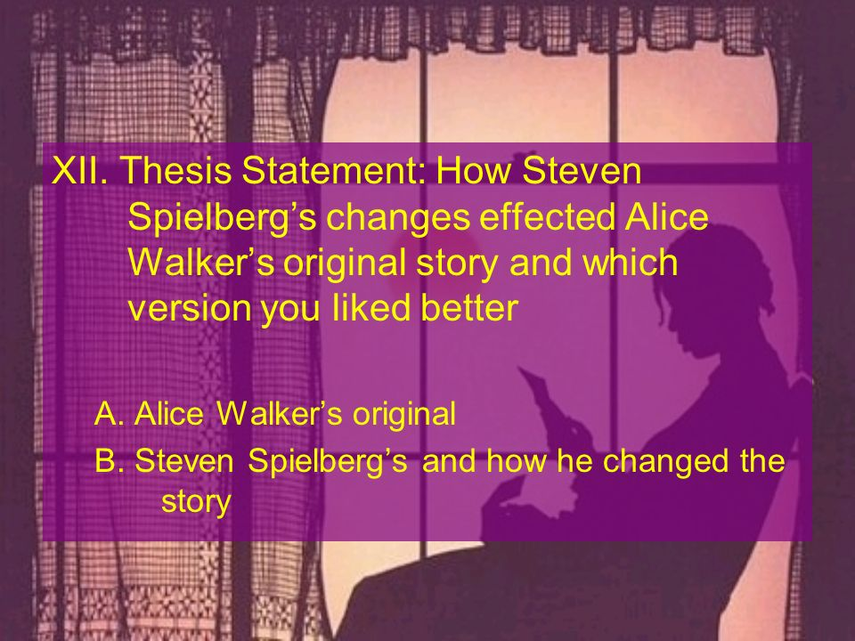 XII. Thesis Statement: How Steven Spielbergs changes effected Alice Walkers original story and which version you liked better A. Alice Walkers origina