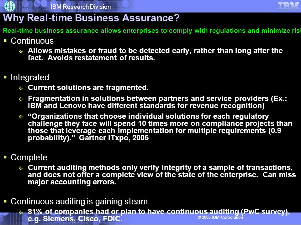 IBM Research Division © 2006 IBM Corporation Scenario: Continuous Auditing for the Revenue Cycle Customer order Shipping system Billing system Order entry system Cash receipts system Sales order Shipping notice Sales invoice Customers Inventory Cost of Goods Sold Accounts Receivable Cash Accounts Receivable Revenue Receive a request for goods or services Deliver the goods or services Request payment for the goods or services Receive cash in payment Payment Revenue/ Collection Cycle Acquisition / Expenditur e Cycle Production Cycle Payroll Cycle Finance and Investment Cycle Major Auditing Cycles Purchase order, contracts Credit Granting Credit files, reports Customer payments (cash receipts)