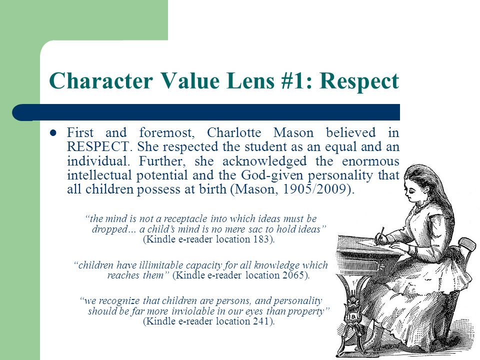 Character Value Lens #1: Respect First and foremost, Charlotte Mason believed in RESPECT. She respected the student as an equal and an individual. Fur
