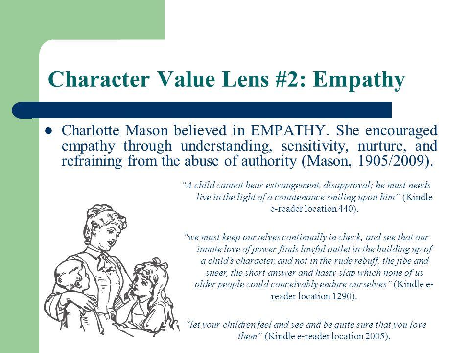 Character Value Lens #2: Empathy Charlotte Mason believed in EMPATHY. She encouraged empathy through understanding, sensitivity, nurture, and refraini