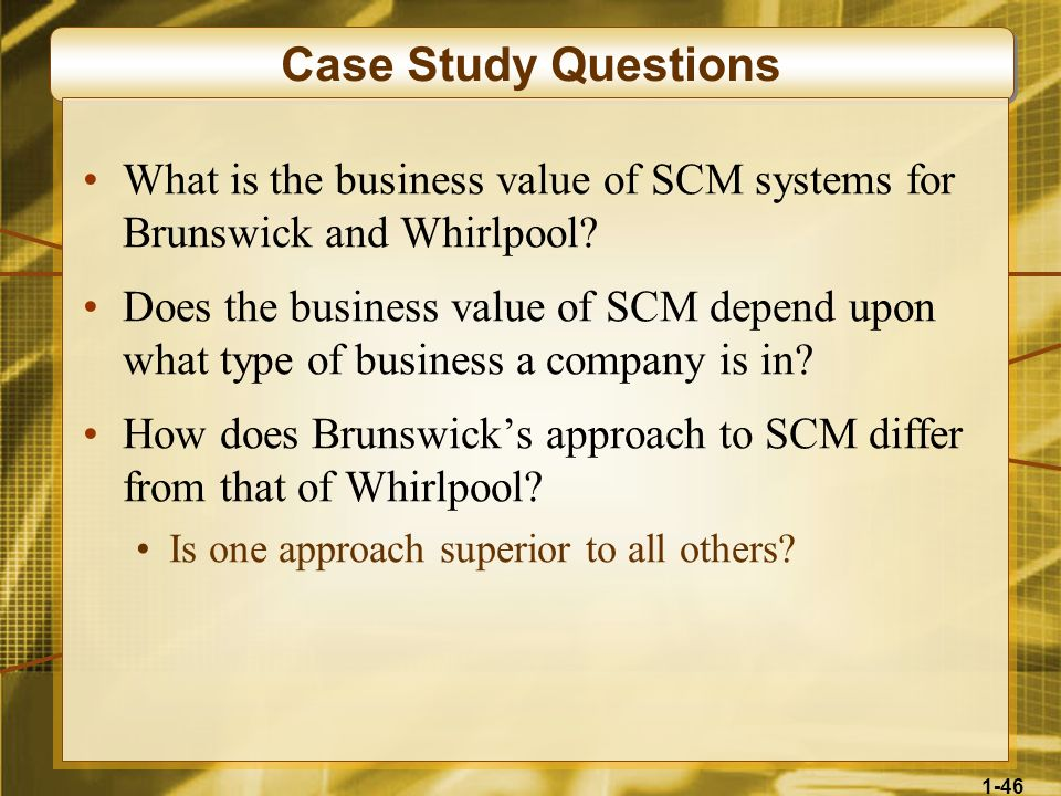 1-46 Case Study Questions What is the business value of SCM systems for Brunswick and Whirlpool? Does the business value of SCM depend upon what type