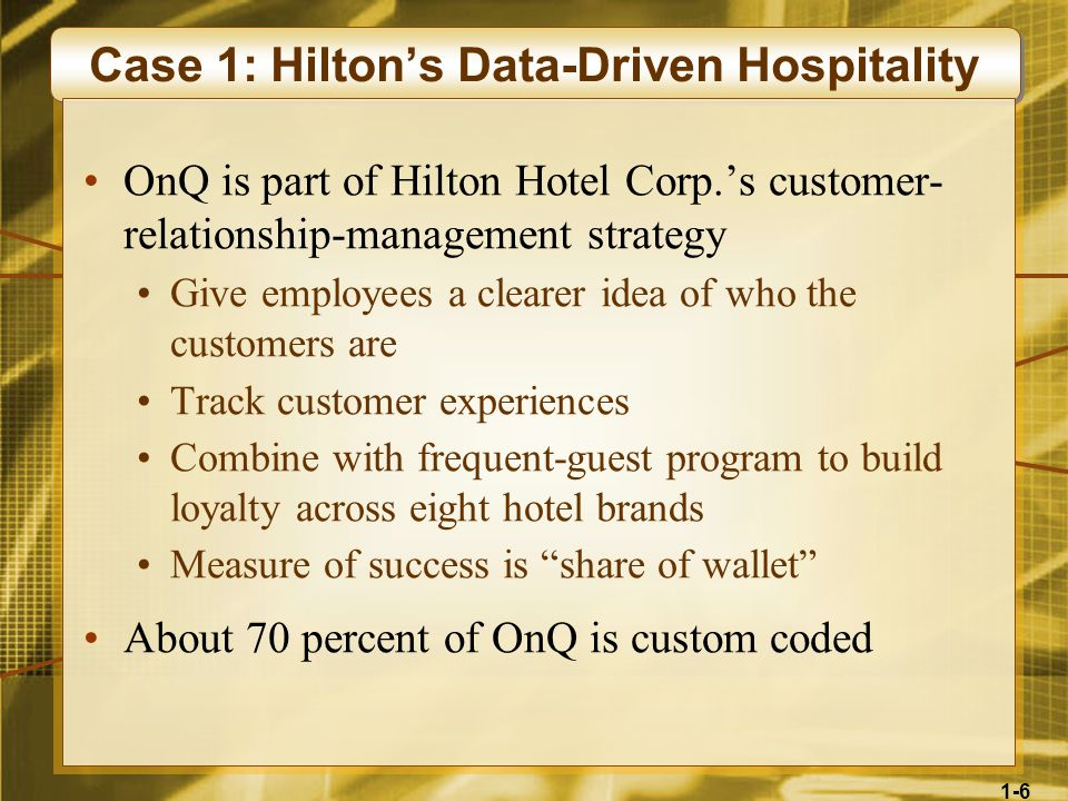 1-6 Case 1: Hiltons Data-Driven Hospitality OnQ is part of Hilton Hotel Corp.s customer- relationship-management strategy Give employees a clearer ide