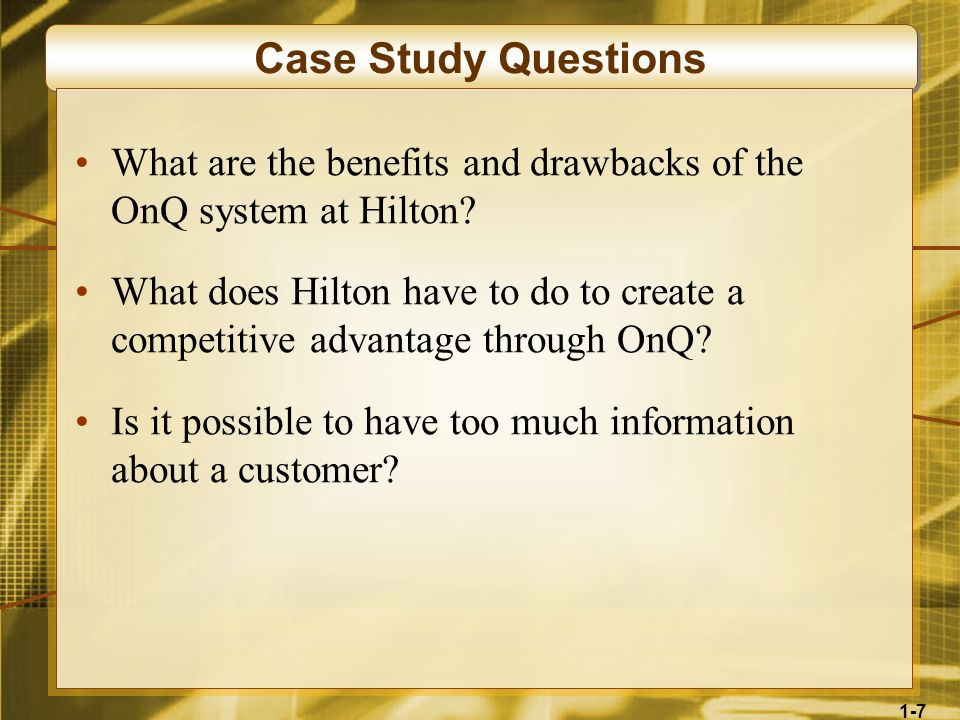 1-7 Case Study Questions What are the benefits and drawbacks of the OnQ system at Hilton? What does Hilton have to do to create a competitive advantag