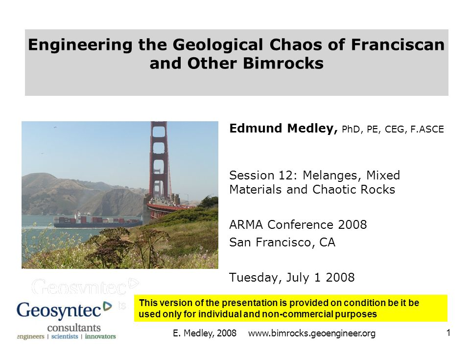 Engineering the Geological Chaos of Franciscan and Other Bimrocks Edmund Medley, PhD, PE, CEG, F.ASCE Session 12: Melanges, Mixed Materials and Chaoti