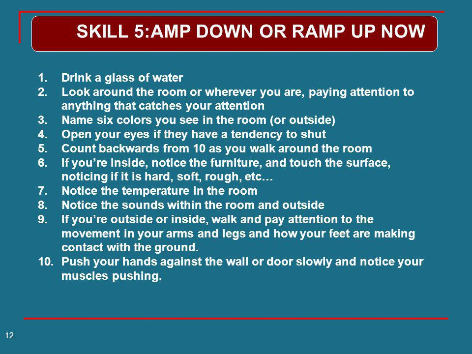 Slides by Miller-Karas&Leitch 2011(c) 12 SKILL 5:AMP DOWN OR RAMP UP NOW 1.Drink a glass of water 2.Look around the room or wherever you are, paying a