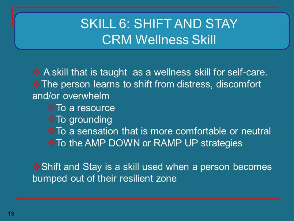13 A skill that is taught as a wellness skill for self-care. The person learns to shift from distress, discomfort and/or overwhelm To a resource To gr
