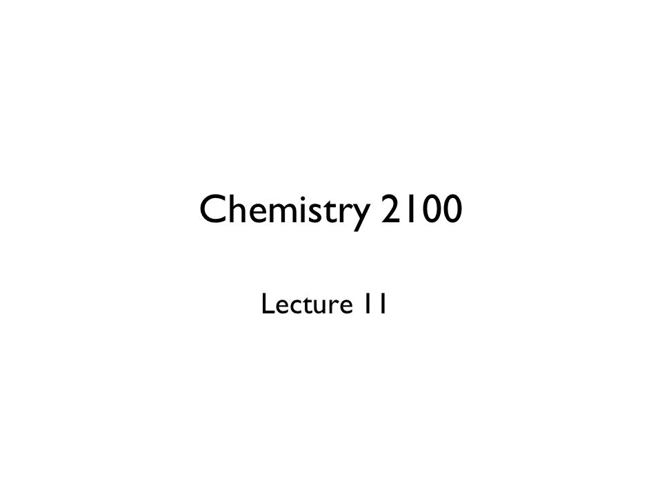 Chemistry 2100 Lecture 11