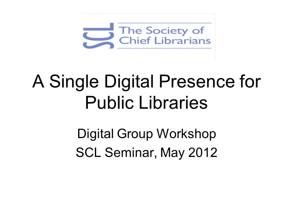 A Single Digital Presence for Public Libraries Digital Group Workshop SCL Seminar, May 2012