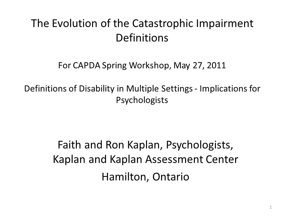 1 The Evolution of the Catastrophic Impairment Definitions For CAPDA Spring Workshop, May 27, 2011 Definitions of Disability in Multiple Settings - Im