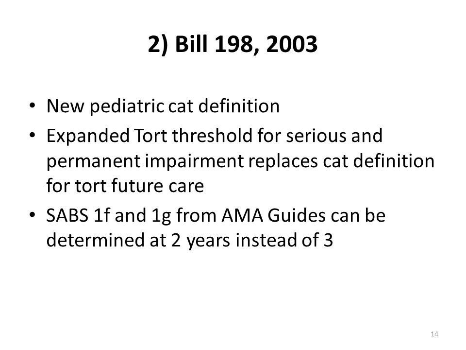 14 2) Bill 198, 2003 New pediatric cat definition Expanded Tort threshold for serious and permanent impairment replaces cat definition for tort future