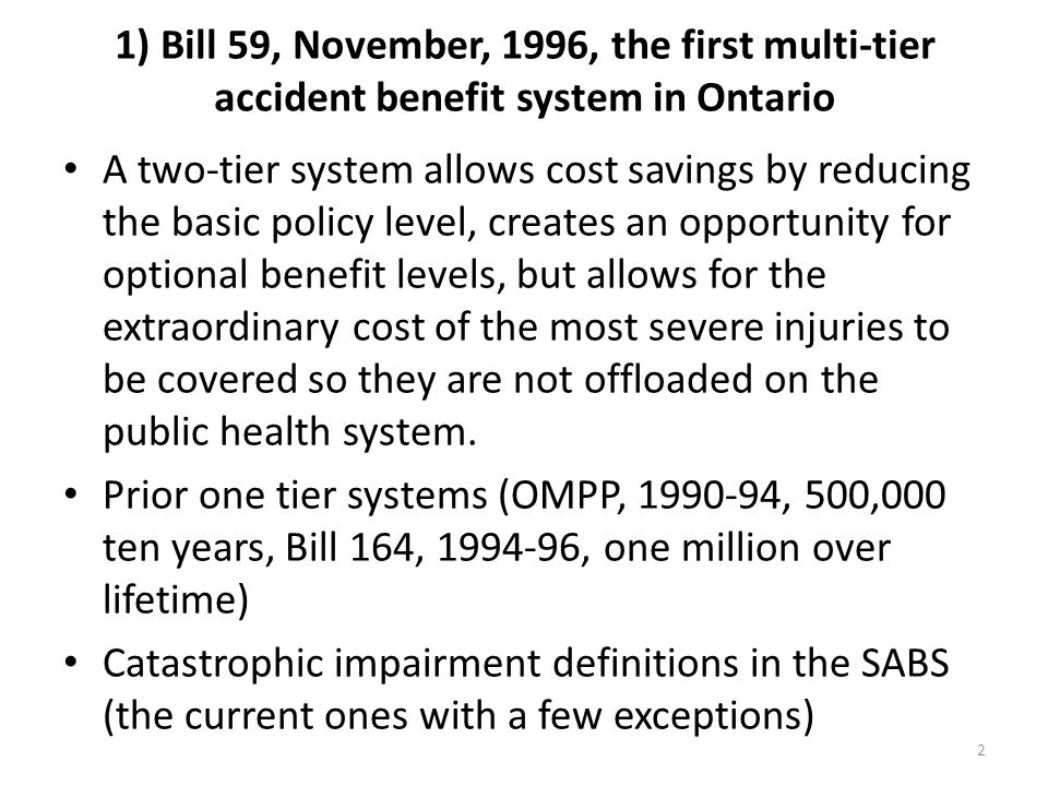 2 1) Bill 59, November, 1996, the first multi-tier accident benefit system in Ontario A two-tier system allows cost savings by reducing the basic poli