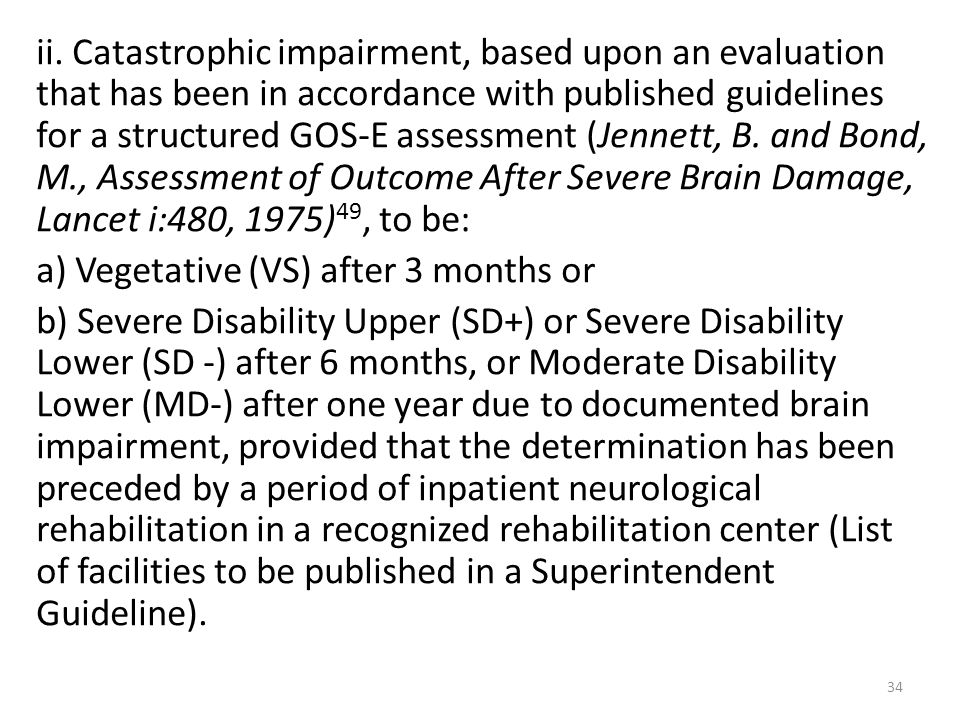 34 ii. Catastrophic impairment, based upon an evaluation that has been in accordance with published guidelines for a structured GOS-E assessment (Jenn