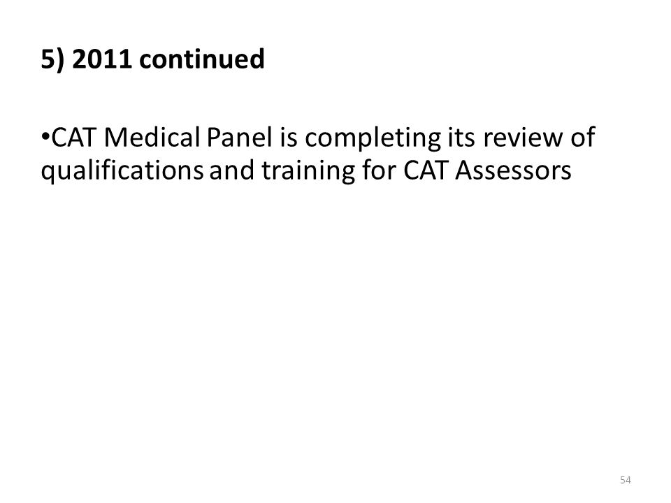 54 5) 2011 continued CAT Medical Panel is completing its review of qualifications and training for CAT Assessors