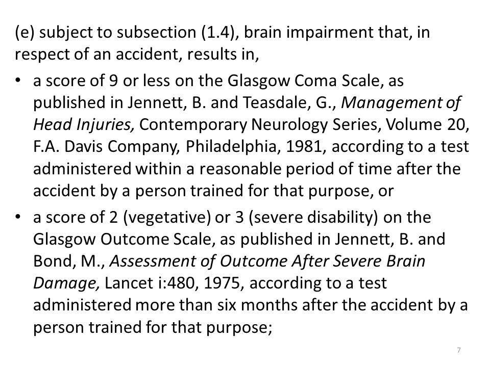 7 (e) subject to subsection (1.4), brain impairment that, in respect of an accident, results in, a score of 9 or less on the Glasgow Coma Scale, as pu