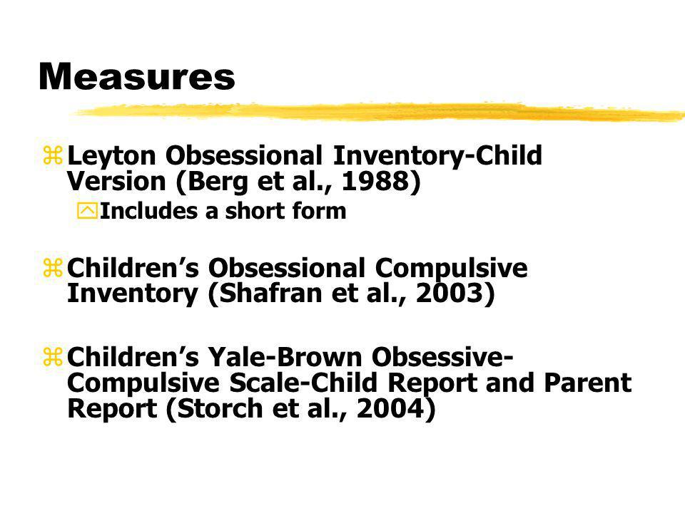 Measures zLeyton Obsessional Inventory-Child Version (Berg et al., 1988) yIncludes a short form zChildrens Obsessional Compulsive Inventory (Shafran e