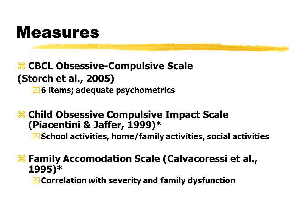 Measures zCBCL Obsessive-Compulsive Scale (Storch et al., 2005) y6 items; adequate psychometrics zChild Obsessive Compulsive Impact Scale (Piacentini
