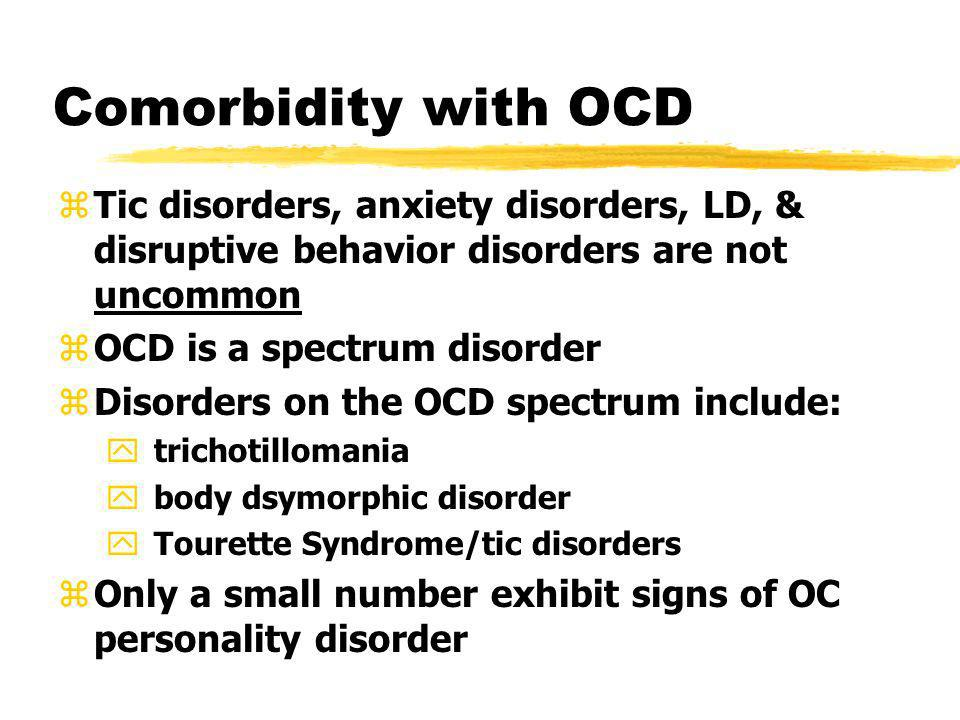 Comorbidity with OCD zTic disorders, anxiety disorders, LD, & disruptive behavior disorders are not uncommon zOCD is a spectrum disorder zDisorders on