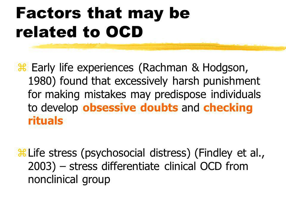 Factors that may be related to OCD z Early life experiences (Rachman & Hodgson, 1980) found that excessively harsh punishment for making mistakes may