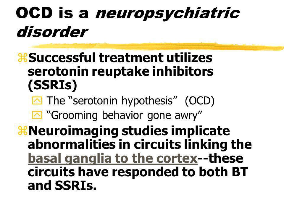 OCD is a neuropsychiatric disorder zSuccessful treatment utilizes serotonin reuptake inhibitors (SSRIs) y The serotonin hypothesis (OCD) y Grooming be